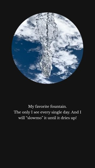 """My favorite fountain. The only I see every single day. And I will """"slowmo"""" it until it dries up!"""