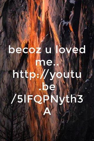 becoz u loved me.. http://youtu.be/5lFQPNyth3A