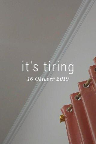it's tiring 16 Oktober 2019