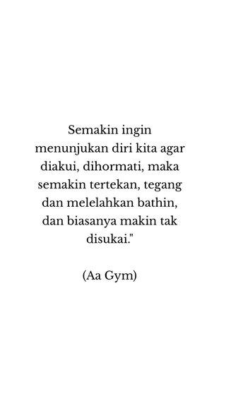 """Semakin ingin menunjukan diri kita agar diakui, dihormati, maka semakin tertekan, tegang dan melelahkan bathin, dan biasanya makin tak disukai."""" (Aa Gym)"""