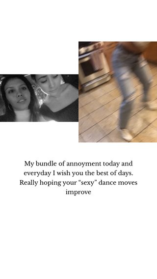 """My bundle of annoyment today and everyday I wish you the best of days. Really hoping your """"sexy"""" dance moves improve"""