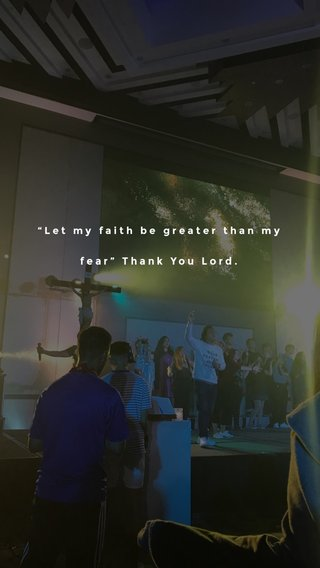 """""""Let my faith be greater than my fear"""" Thank You Lord."""