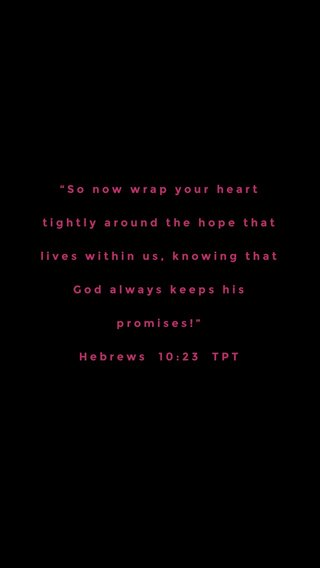 """""""So now wrap your heart tightly around the hope that lives within us, knowing that God always keeps his promises!"""" Hebrews 10:23 TPT"""