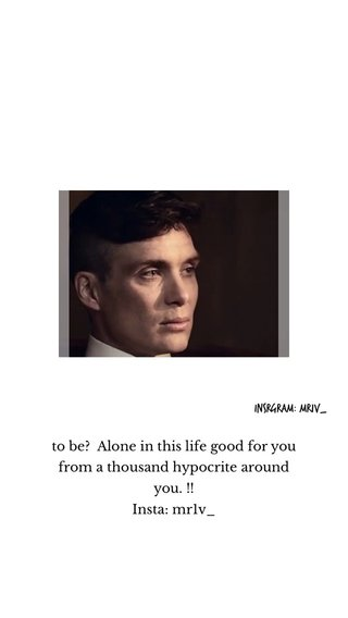 to be? Alone in this life good for you from a thousand hypocrite around you. !! Insta: mr1v_ Insrgram: mr1v_