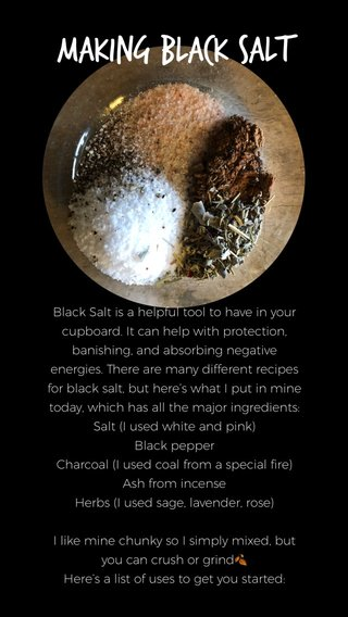 Making Black Salt Black Salt is a helpful tool to have in your cupboard. It can help with protection, banishing, and absorbing negative energies. There are many different recipes for black salt, but here's what I put in mine today, which has all the major ingredients: Salt (I used white and pink) Black pepper Charcoal (I used coal from a special fire) Ash from incense Herbs (I used sage, lavender, rose) I like mine chunky so I simply mixed, but you can crush or grind🍂 Here's a list of uses to get you started:
