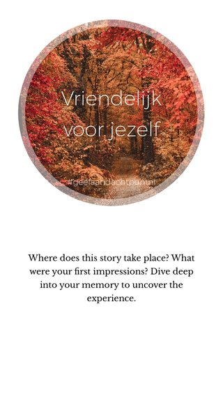 Vriendelijk voor jezelf Where does this story take place? What were your first impressions? Dive deep into your memory to uncover the experience. #geefaandachtpuntnl