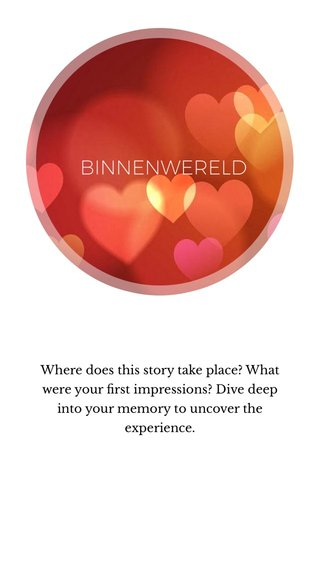 BINNENWERELD Where does this story take place? What were your first impressions? Dive deep into your memory to uncover the experience.