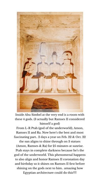 Inside Abu Simbel at the very end is a room with these 4 gods. (3 actually but Ramses II considered himself a god) From L-R Ptah (god of the underworld), Amon, Ramses II and Ra. Now here's the best and most fascinating part.. 2 days a year on Feb. 22 & Oct. 22 the sun aligns to shine through on 3 statues (Amon, Ramses & Ra) for 25 minutes at sunrise. Ptah stays in complete darkness because he's the god of the underworld. This phenomenal happens to also align and honor Ramses II coronation day and birthday so it shines on Ramses II first before shining on the gods next to him.. amazing how Egyptian architecture could do this?!!!
