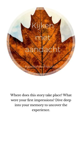 Kijken met aandacht Where does this story take place? What were your first impressions? Dive deep into your memory to uncover the experience. #geefaandachtpuntnl
