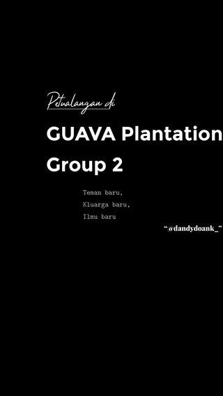 "GUAVA Plantation Group 2 Petualangan di Teman baru, Kluarga baru, Ilmu baru ""@dandydoank_"""