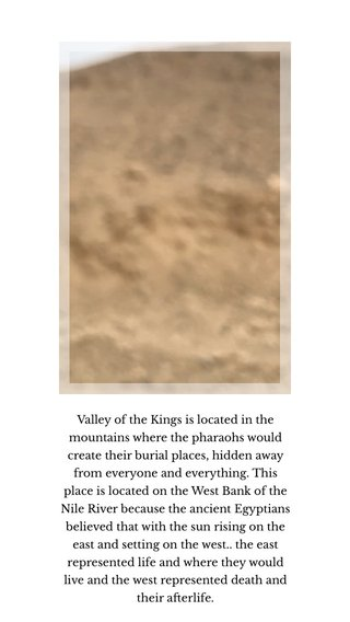 Valley of the Kings is located in the mountains where the pharaohs would create their burial places, hidden away from everyone and everything. This place is located on the West Bank of the Nile River because the ancient Egyptians believed that with the sun rising on the east and setting on the west.. the east represented life and where they would live and the west represented death and their afterlife.