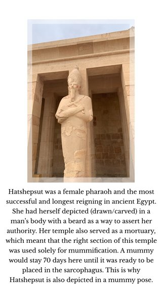 Hatshepsut was a female pharaoh and the most successful and longest reigning in ancient Egypt. She had herself depicted (drawn/carved) in a man's body with a beard as a way to assert her authority. Her temple also served as a mortuary, which meant that the right section of this temple was used solely for mummification. A mummy would stay 70 days here until it was ready to be placed in the sarcophagus. This is why Hatshepsut is also depicted in a mummy pose.