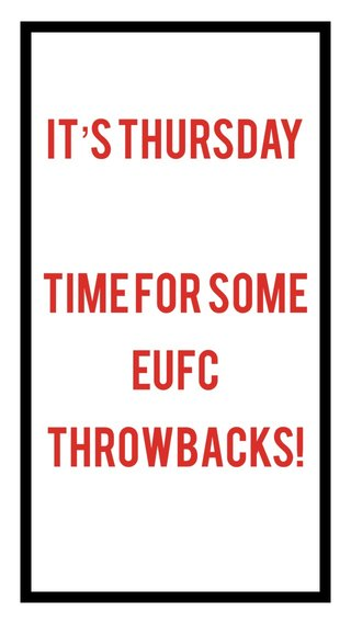 IT'S THURSDAY Time for SOME EUfc throwbacks!
