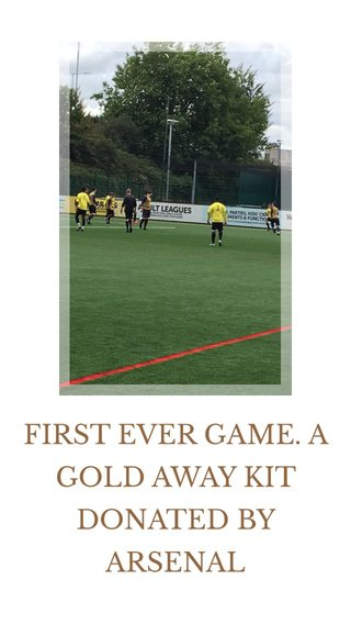 FIRST EVER GAME. A GOLD AWAY KIT DONATED BY ARSENAL