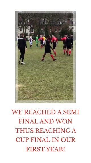 WE REACHED A SEMI FINAL AND WON THUS REACHING A CUP FINAL IN OUR FIRST YEAR!