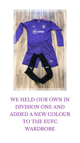 WE HELD OUR OWN IN DIVISION ONE AND ADDED A NEW COLOUR TO THE EUFC WARDROBE