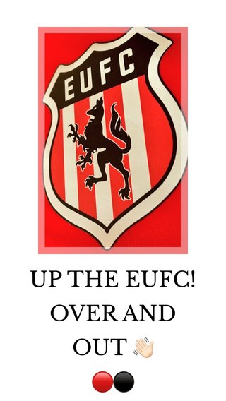 UP THE EUFC! OVER AND OUT 👋🏻 🔴⚫️