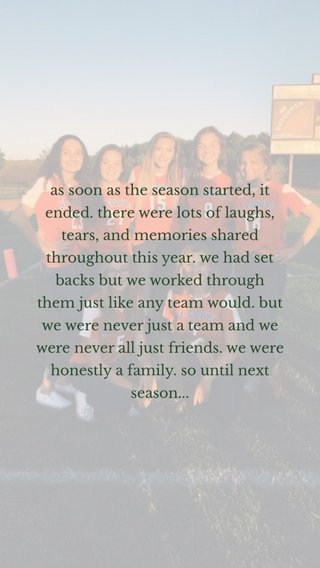 as soon as the season started, it ended. there were lots of laughs, tears, and memories shared throughout this year. we had set backs but we worked through them just like any team would. but we were never just a team and we were never all just friends. we were honestly a family. so until next season...