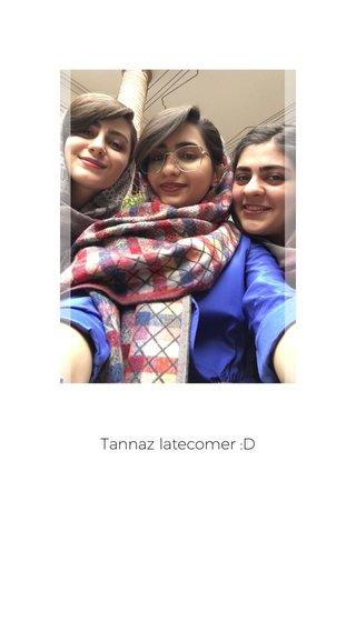 Tannaz latecomer :D