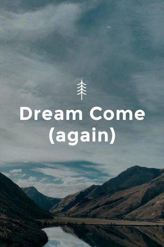 Dream Come (again)
