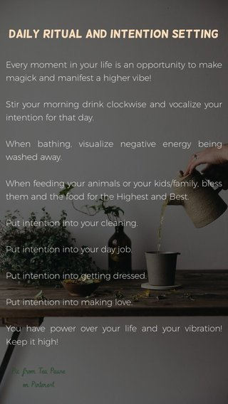 Daily ritual and Intention setting Every moment in your life is an opportunity to make magick and manifest a higher vibe! Stir your morning drink clockwise and vocalize your intention for that day. When bathing, visualize negative energy being washed away. When feeding your animals or your kids/family, bless them and the food for the Highest and Best. Put intention into your cleaning. Put intention into your day job. Put intention into getting dressed. Put intention into making love. You have power over your life and your vibration! Keep it high! Pic from Tea Pause on Pinterest