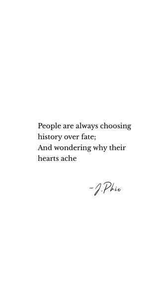 ~J.Phie People are always choosing history over fate; And wondering why their hearts ache