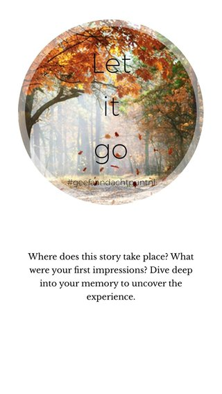 Let it go Where does this story take place? What were your first impressions? Dive deep into your memory to uncover the experience. #geefaandachtpuntnl