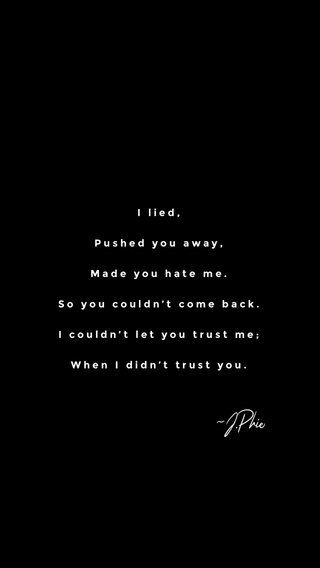 ~J.Phie I lied, Pushed you away, Made you hate me. So you couldn't come back. I couldn't let you trust me; When I didn't trust you.