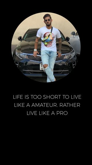 LIFE IS TOO SHORT TO LIVE LIKE A AMATEUR. RATHER LIVE LIKE A PRO