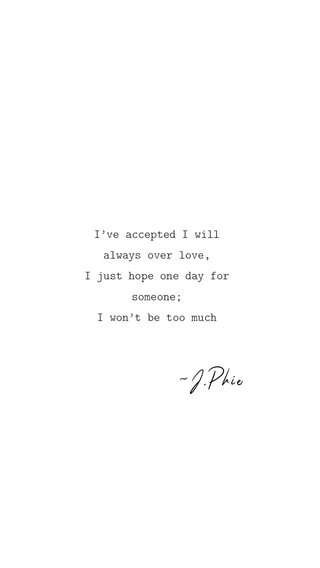 ~J.Phie I've accepted I will always over love, I just hope one day for someone; I won't be too much