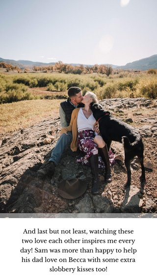 And last but not least, watching these two love each other inspires me every day! Sam was more than happy to help his dad love on Becca with some extra slobbery kisses too!