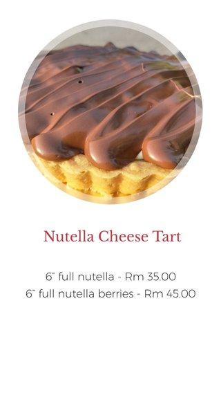 "Nutella Cheese Tart 6"" full nutella - Rm 35.00 6"" full nutella berries - Rm 45.00"