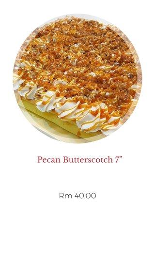 """Pecan Butterscotch 7"""" Rm 40.00"""