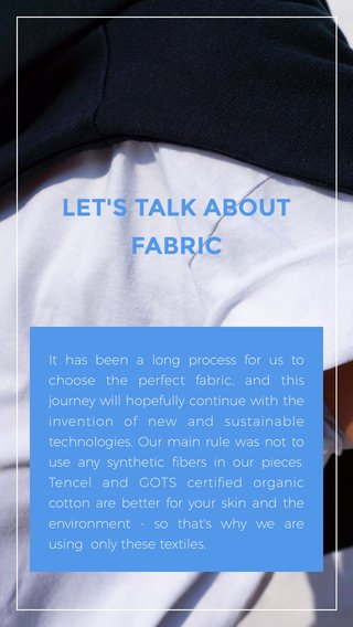 LET'S TALK ABOUT FABRIC It has been a long process for us to choose the perfect fabric, and this journey will hopefully continue with the invention of new and sustainable technologies. Our main rule was not to use any synthetic fibers in our pieces. Tencel and GOTS certified organic cotton are better for your skin and the environment - so that's why we are using only these textiles.