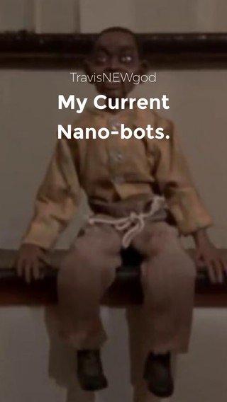 My Current Nano-bots. TravisNEWgod