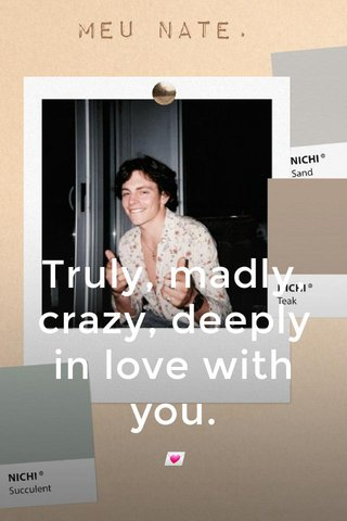 Truly, madly, crazy, deeply in love with you. 💌