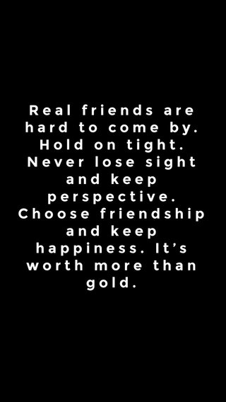 Real friends are hard to come by. Hold on tight. Never lose sight and keep perspective. Choose friendship and keep happiness. It's worth more than gold.