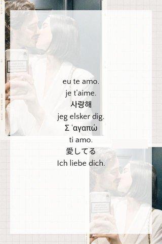 eu te amo. je t'aime. 사랑해 jeg elsker dig. Σ 'αγαπώ ti amo. 愛してる Ich liebe dich.