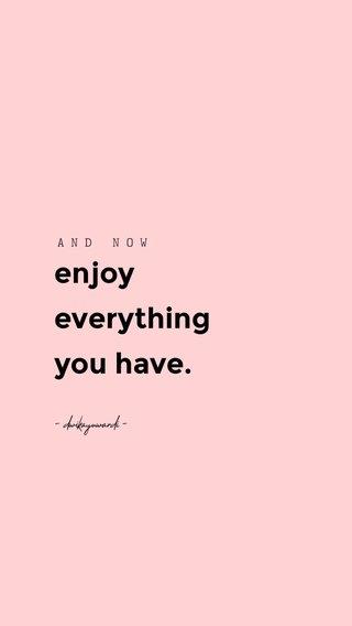 enjoy everything you have. AND NOW - dwikayuwardi -