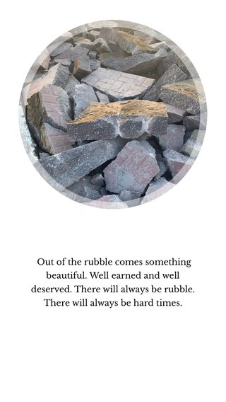 Out of the rubble comes something beautiful. Well earned and well deserved. There will always be rubble. There will always be hard times.