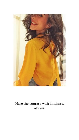 Have the courage with kindness. Always.