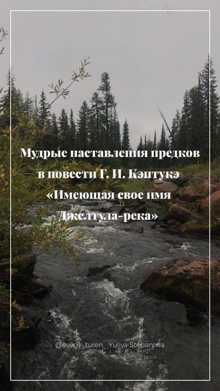Мудрые наставления предков в повести Г. И. Кэптукэ «Имеющая свое имя Джелтула-река» @evedy_turen_ Yuliya Stepanova