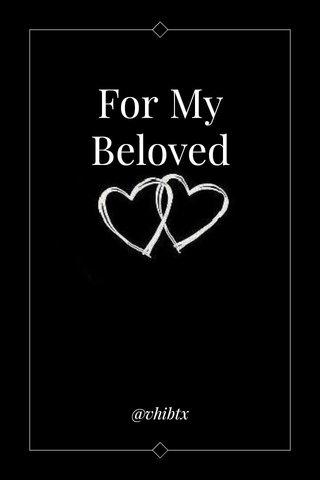 For My Beloved @vhibtx