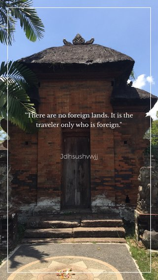 """Jdhsushvwjj """"There are no foreign lands. It is the traveler only who is foreign."""""""