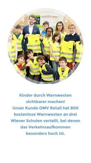 Kinder durch Warnwesten sichtbarer machen! Unser Kunde OMV Retail hat 800 kostenlose Warnwesten an drei Wiener Schulen verteilt, bei denen das Verkehrsaufkommen besonders hoch ist.