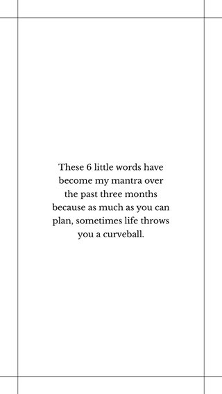 These 6 little words have become my mantra over the past three months because as much as you can plan, sometimes life throws you a curveball.