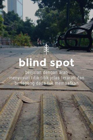 blind spot berjalan dengan arah menyusuri titik titik jelas terarah dan berlapang dada tuk memaafkan