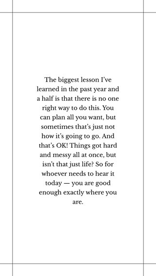 The biggest lesson I've learned in the past year and a half is that there is no one right way to do this. You can plan all you want, but sometimes that's just not how it's going to go. And that's OK! Things got hard and messy all at once, but isn't that just life? So for whoever needs to hear it today — you are good enough exactly where you are.