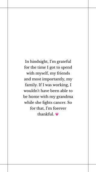 In hindsight, I'm grateful for the time I got to spend with myself, my friends and most importantly, my family. If I was working, I wouldn't have been able to be home with my grandma while she fights cancer. So for that, I'm forever thankful. 💗