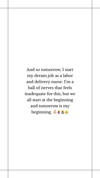 And so tomorrow, I start my dream job as a labor and delivery nurse. I'm a ball of nerves that feels inadequate for this, but we all start at the beginning and tomorrow is my beginning. 👶🏻🤰🤱👼